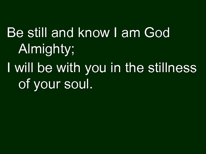 Be still and know I am God Almighty; I will be with you in