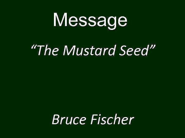 "Message ""The Mustard Seed"" Bruce Fischer"