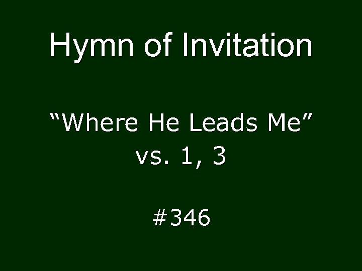 "Hymn of Invitation ""Where He Leads Me"" vs. 1, 3 #346"