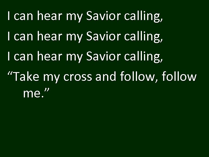 "I can hear my Savior calling, ""Take my cross and follow, follow me. """