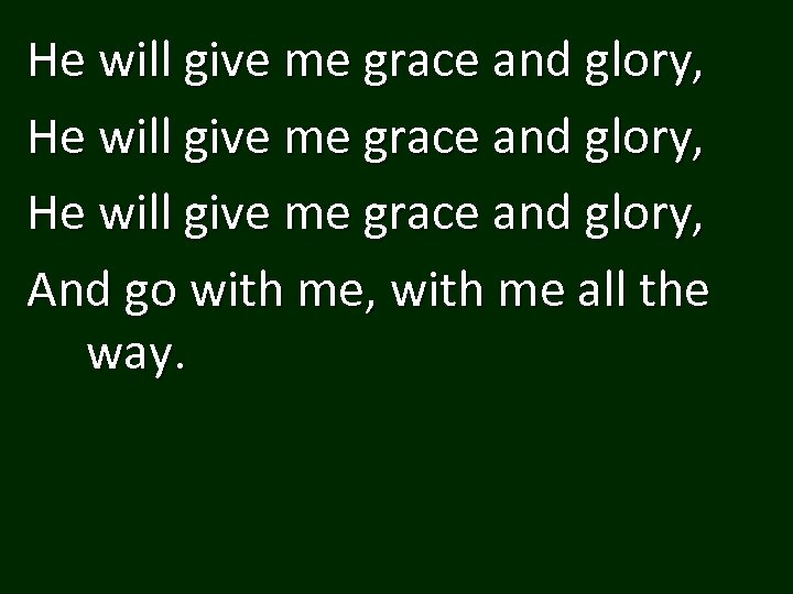 He will give me grace and glory, And go with me, with me all