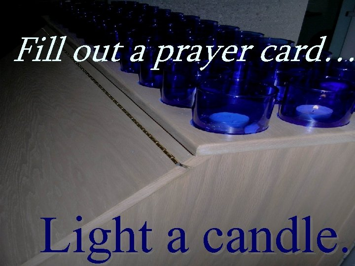 Fill out a prayer card… Light a candle.