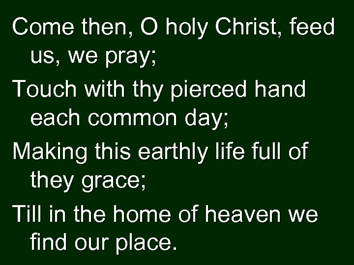 Come then, O holy Christ, feed us, we pray; Touch with thy pierced hand