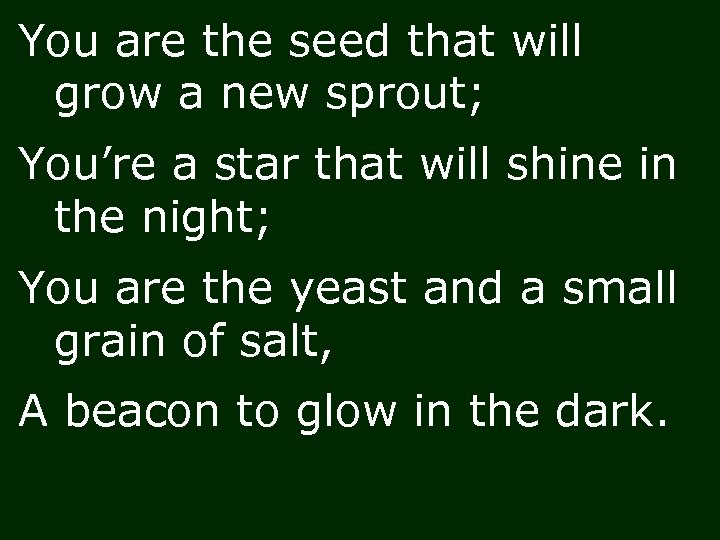 You are the seed that will grow a new sprout; You're a star that