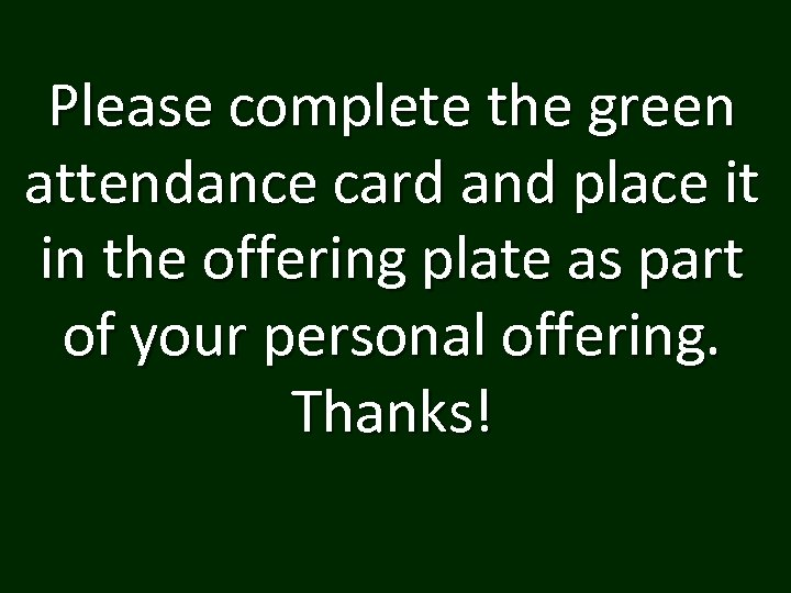Please complete the green attendance card and place it in the offering plate as