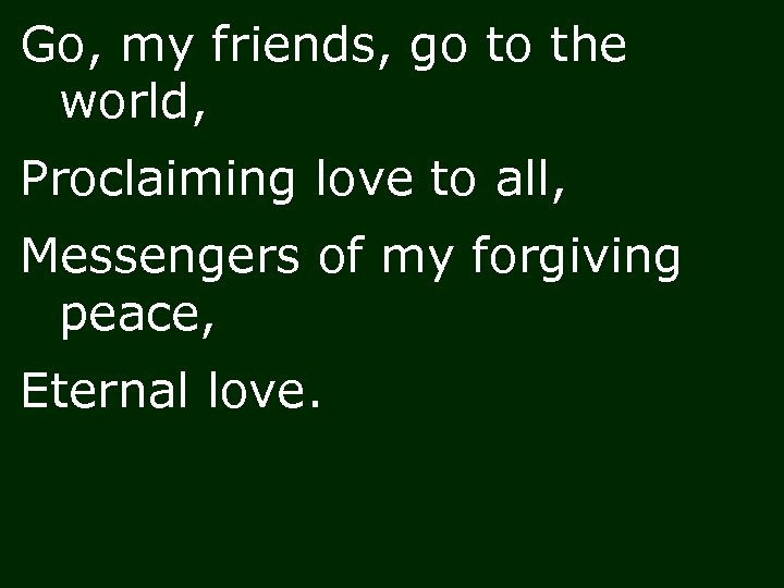 Go, my friends, go to the world, Proclaiming love to all, Messengers of my