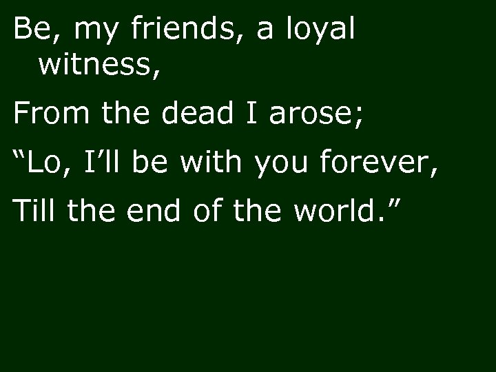 "Be, my friends, a loyal witness, From the dead I arose; ""Lo, I'll be"