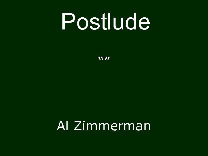 """Postlude """""""" Al Zimmerman"""