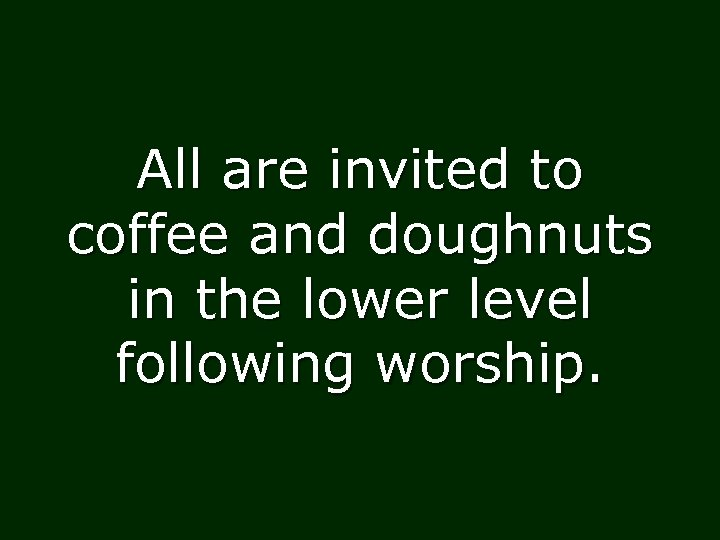 All are invited to coffee and doughnuts in the lower level following worship.