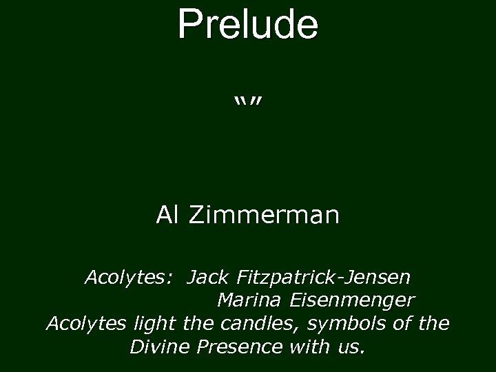 "Prelude """" Al Zimmerman Acolytes: Jack Fitzpatrick-Jensen Marina Eisenmenger Acolytes light the candles, symbols"