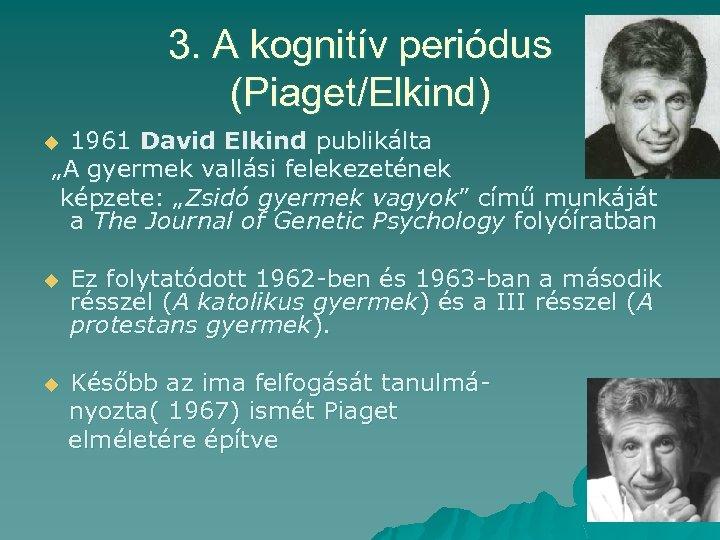 """3. A kognitív periódus (Piaget/Elkind) 1961 David Elkind publikálta """"A gyermek vallási felekezetének képzete:"""