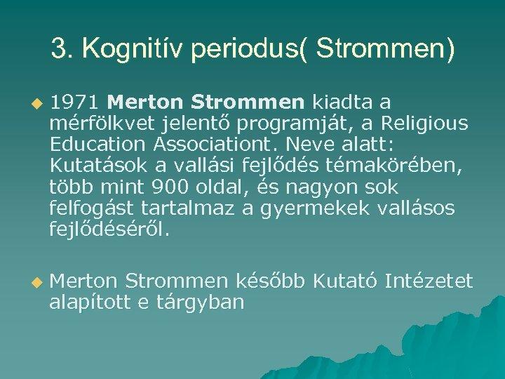 3. Kognitív periodus( Strommen) u u 1971 Merton Strommen kiadta a mérfölkvet jelentő programját,