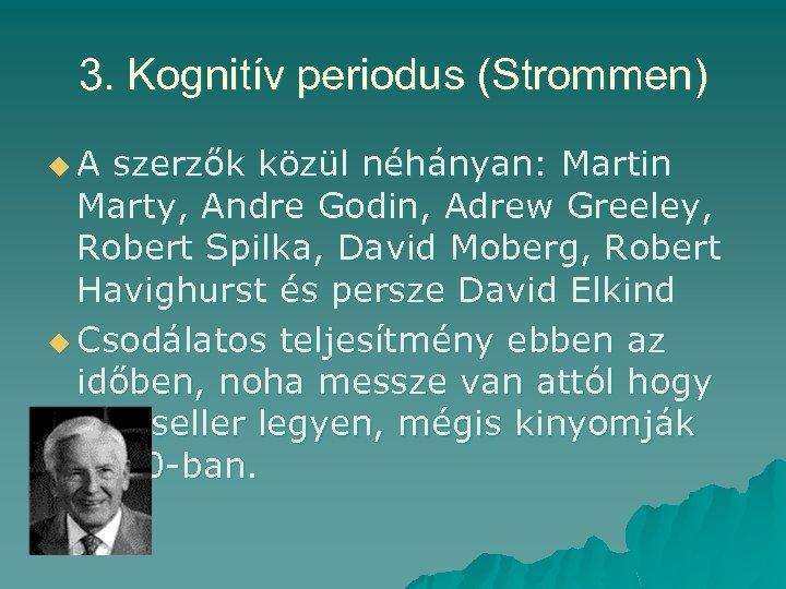 3. Kognitív periodus (Strommen) u. A szerzők közül néhányan: Martin Marty, Andre Godin, Adrew