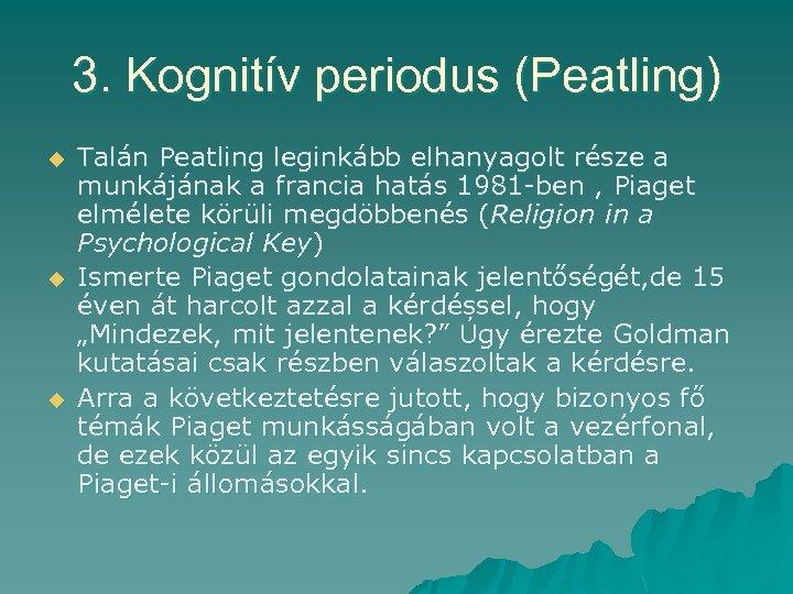 3. Kognitív periodus (Peatling) u u u Talán Peatling leginkább elhanyagolt része a munkájának
