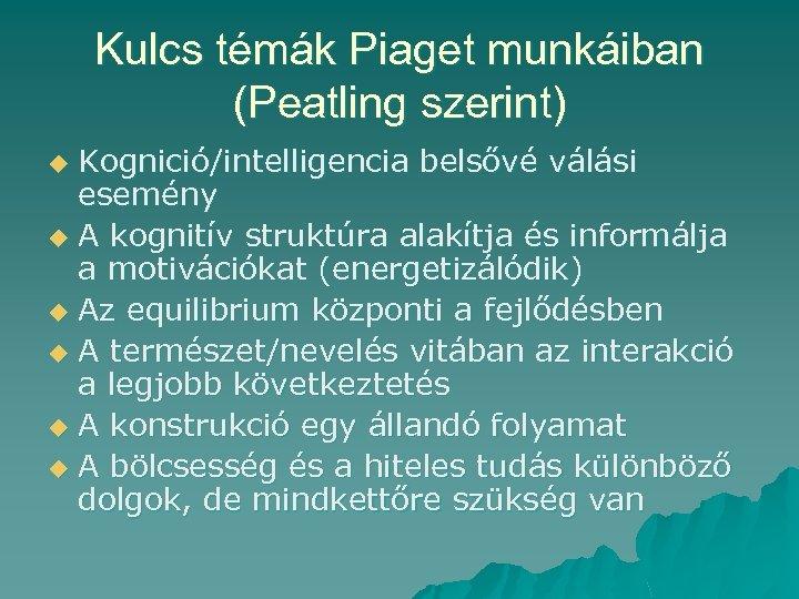 Kulcs témák Piaget munkáiban (Peatling szerint) Kognició/intelligencia belsővé válási esemény u A kognitív struktúra