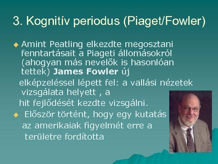 3. Kognitív periodus (Piaget/Fowler) Amint Peatling elkezdte megosztani fenntartásait a Piageti állomásokról (ahogyan más