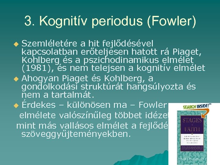 3. Kognitív periodus (Fowler) Szemléletére a hit fejlődésével kapcsolatban erőteljesen hatott rá Piaget, Kohlberg