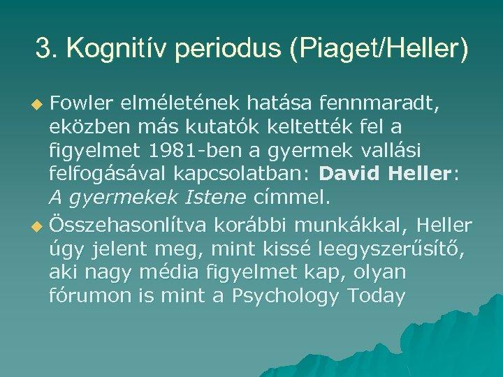 3. Kognitív periodus (Piaget/Heller) Fowler elméletének hatása fennmaradt, eközben más kutatók keltették fel a
