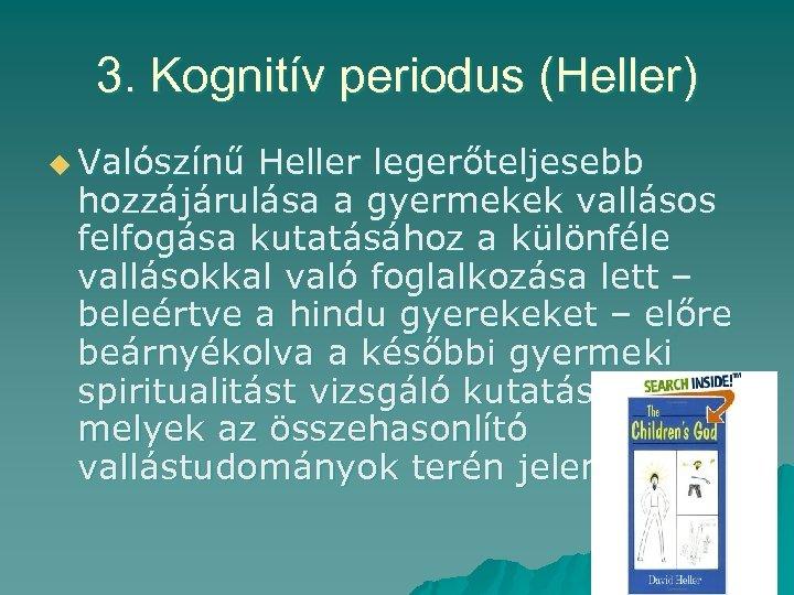 3. Kognitív periodus (Heller) u Valószínű Heller legerőteljesebb hozzájárulása a gyermekek vallásos felfogása kutatásához