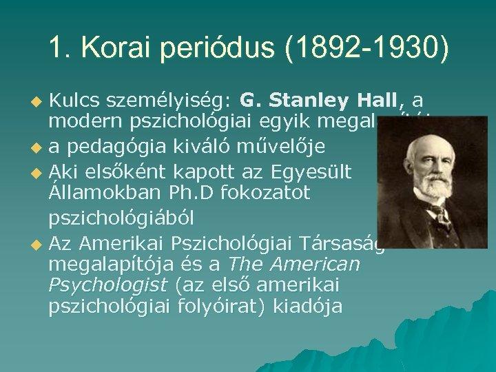 1. Korai periódus (1892 -1930) Kulcs személyiség: G. Stanley Hall, a modern pszichológiai egyik