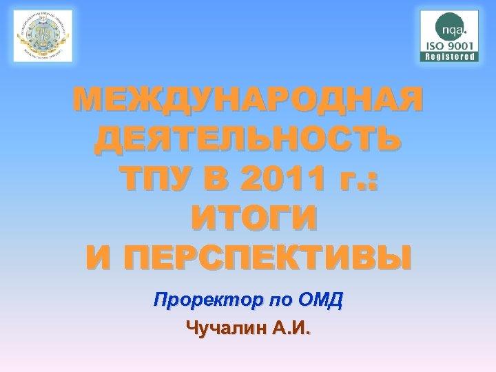 МЕЖДУНАРОДНАЯ ДЕЯТЕЛЬНОСТЬ ТПУ В 2011 г. : ИТОГИ И ПЕРСПЕКТИВЫ Проректор по ОМД Чучалин