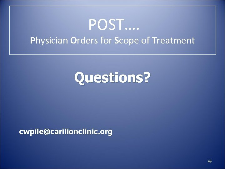 POST…. Physician Orders for Scope of Treatment Questions? cwpile@carilionclinic. org 48