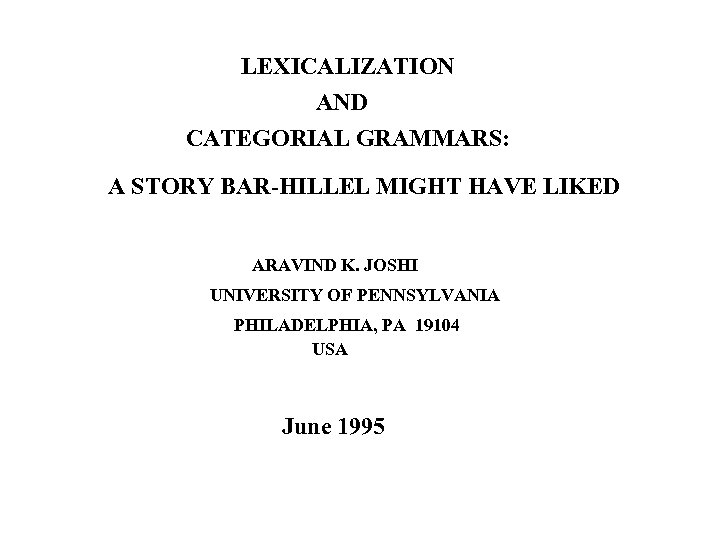 LEXICALIZATION AND CATEGORIAL GRAMMARS: A STORY BAR-HILLEL MIGHT HAVE LIKED ARAVIND K. JOSHI UNIVERSITY