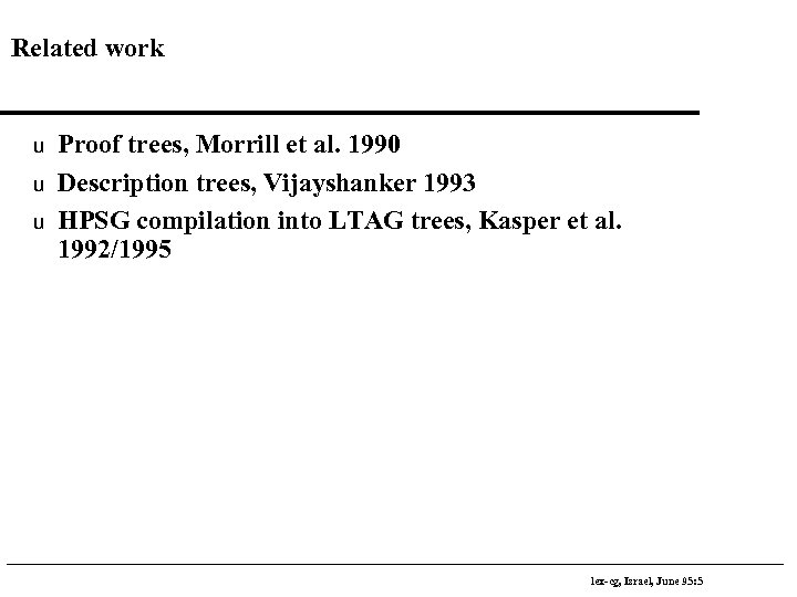 Related work u u u Proof trees, Morrill et al. 1990 Description trees, Vijayshanker