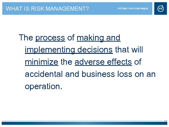 WHAT IS RISK MANAGEMENT? The process of making and implementing decisions that will minimize
