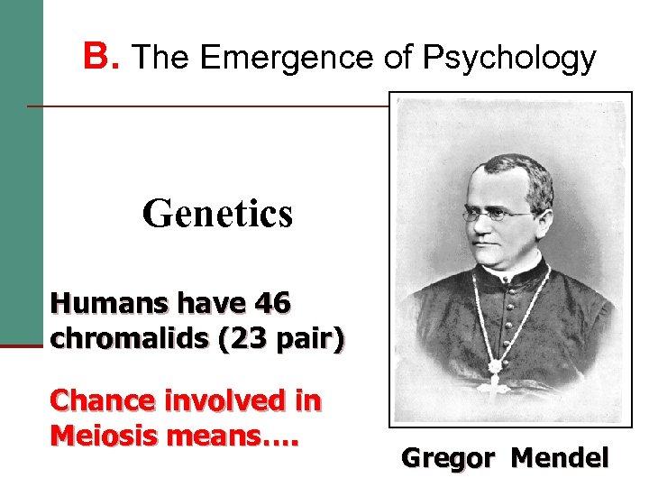 B. The Emergence of Psychology Genetics Humans have 46 chromalids (23 pair) Chance involved