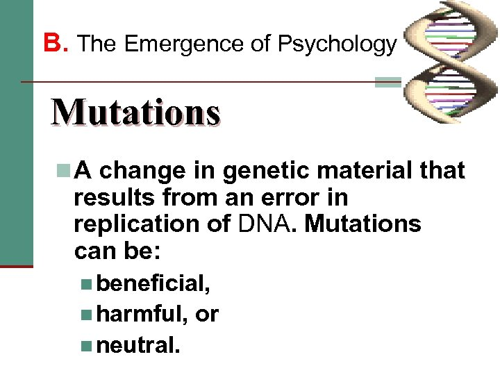 B. The Emergence of Psychology Mutations n A change in genetic material that results