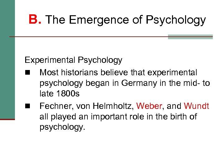 B. The Emergence of Psychology Experimental Psychology n Most historians believe that experimental psychology