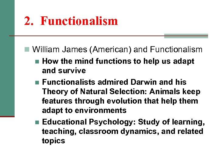 2. Functionalism n William James (American) and Functionalism n How the mind functions to