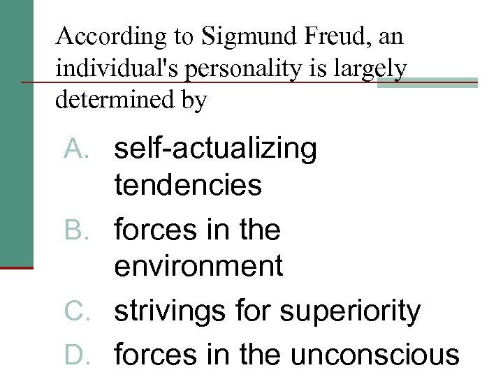 According to Sigmund Freud, an individual's personality is largely determined by A. self-actualizing tendencies