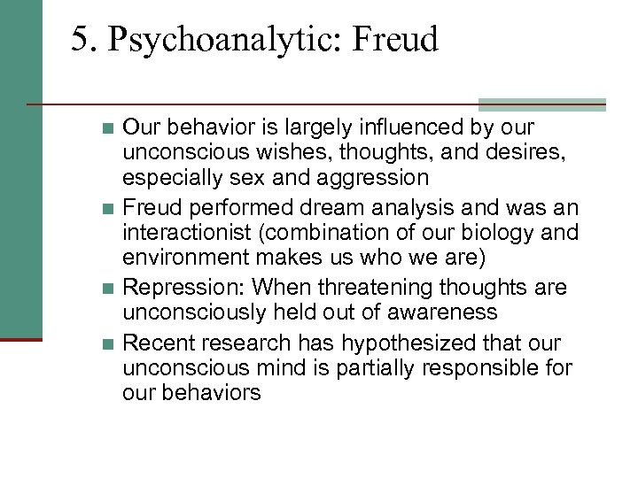 5. Psychoanalytic: Freud Our behavior is largely influenced by our unconscious wishes, thoughts, and