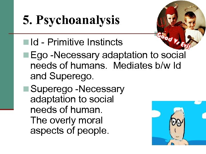 5. Psychoanalysis n Id - Primitive Instincts n Ego -Necessary adaptation to social needs