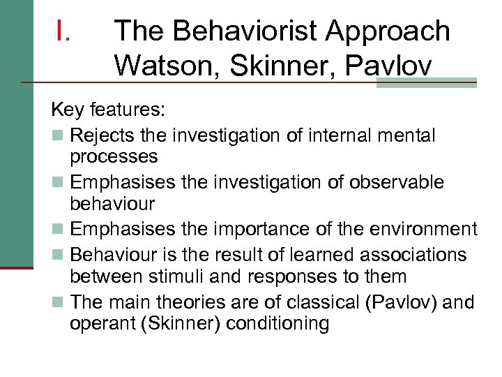 I. The Behaviorist Approach Watson, Skinner, Pavlov Key features: n Rejects the investigation of