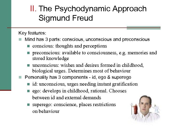 II. The Psychodynamic Approach Sigmund Freud Key features: n Mind has 3 parts: conscious,