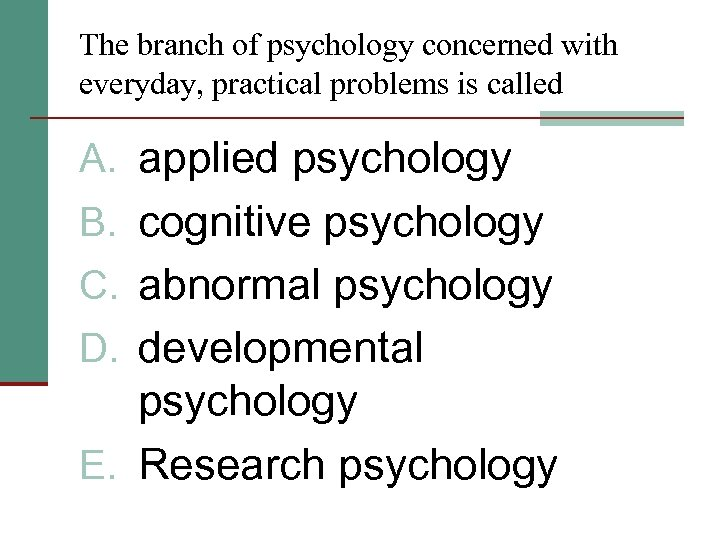 The branch of psychology concerned with everyday, practical problems is called A. applied psychology