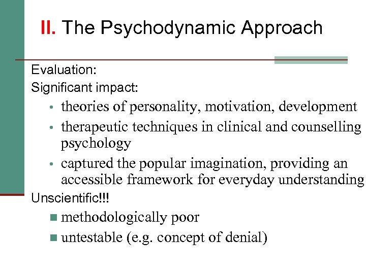 II. The Psychodynamic Approach Evaluation: Significant impact: • • • theories of personality, motivation,