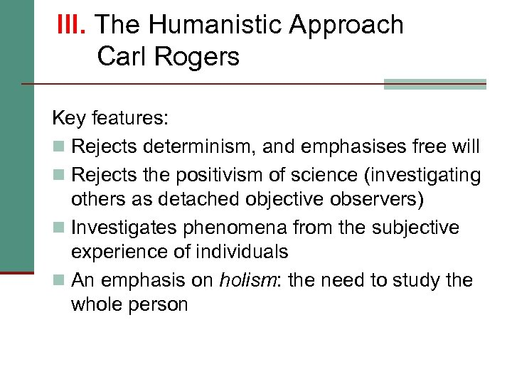 III. The Humanistic Approach Carl Rogers Key features: n Rejects determinism, and emphasises free