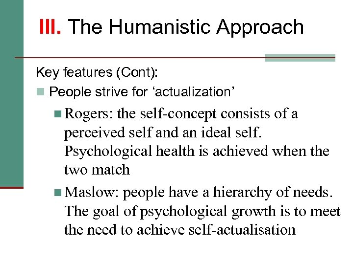 III. The Humanistic Approach Key features (Cont): n People strive for 'actualization' n Rogers: