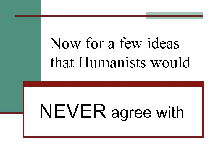 Now for a few ideas that Humanists would NEVER agree with