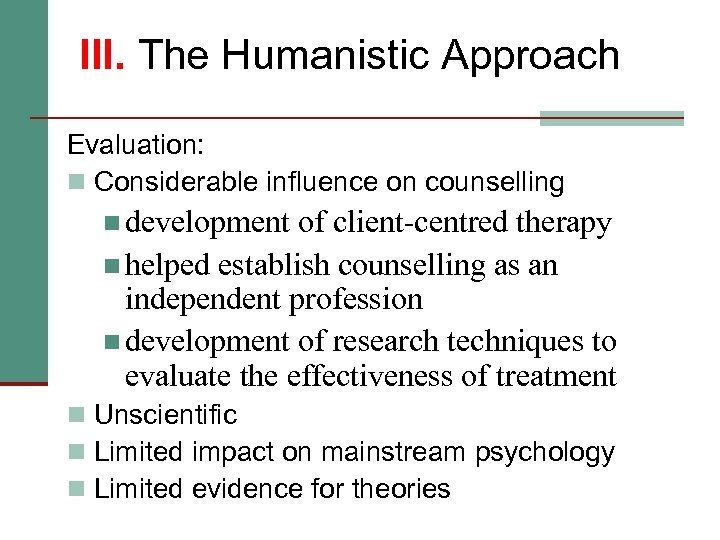 III. The Humanistic Approach Evaluation: n Considerable influence on counselling n development of client-centred