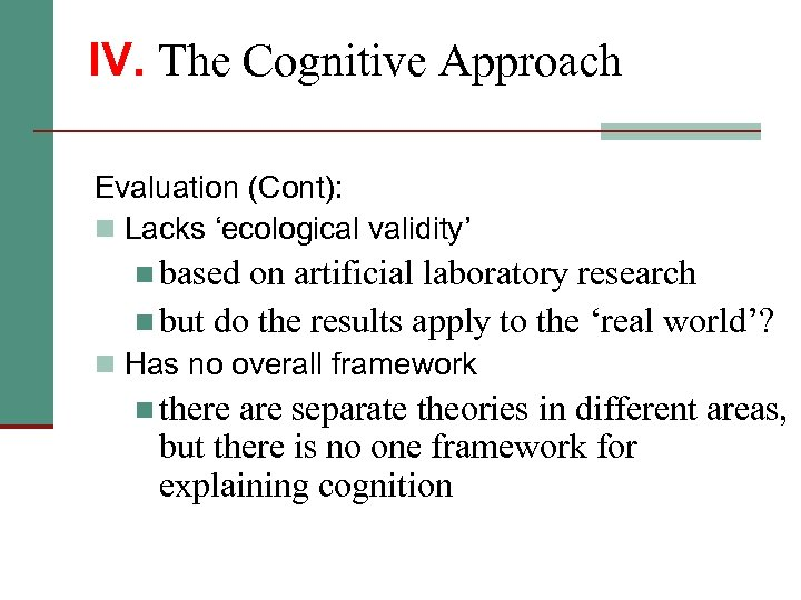 IV. The Cognitive Approach Evaluation (Cont): n Lacks 'ecological validity' n based on artificial