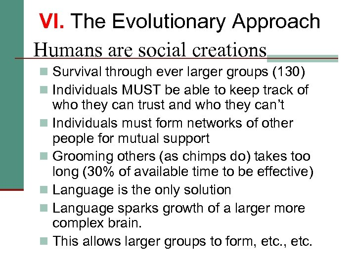 VI. The Evolutionary Approach Humans are social creations n Survival through ever larger groups