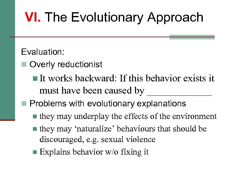 VI. The Evolutionary Approach Evaluation: n Overly reductionist n It works backward: If this