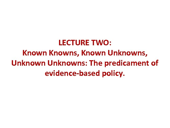 LECTURE TWO: Knowns, Known Unknowns, Unknowns: The predicament of evidence-based policy.
