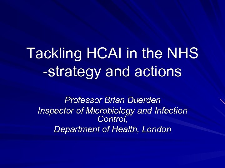 Tackling HCAI in the NHS -strategy and actions Professor Brian Duerden Inspector of Microbiology