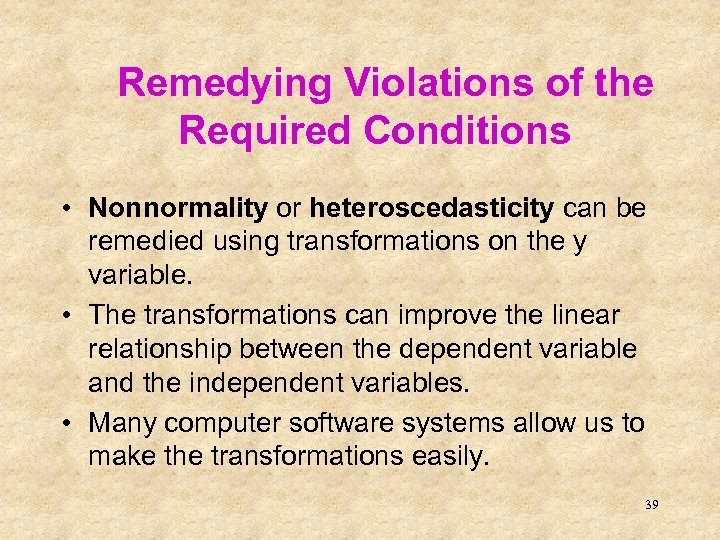 Remedying Violations of the Required Conditions • Nonnormality or heteroscedasticity can be remedied using
